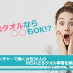 今治タオルなら○○もOK!?渋谷ベンチャーで働く女性50人の知られざるタオル事情を徹底調査!